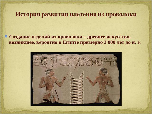 Создание изделий из проволоки –древнее искусство, возникшее, вероятно в Егип...