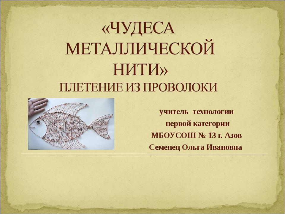 учитель технологии первой категории МБОУСОШ № 13 г. Азов Семенец Ольга Ивановна
