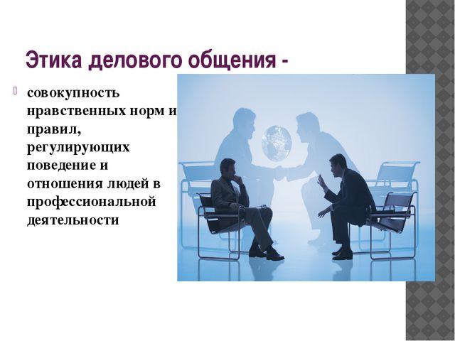 Этика делового общения - совокупность нравственных норм и правил, регулирующи...