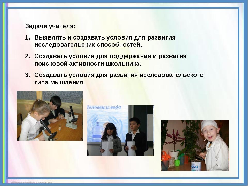 Задачи учителя: Выявлять и создавать условия для развития исследовательских с...