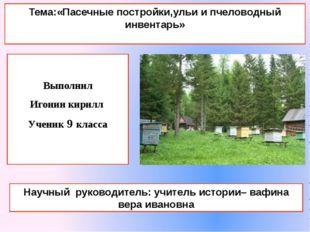 Выполнил Игонин кирилл Ученик 9 класса Тема:«Пасечные постройки,ульи и пчело