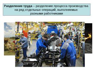 Разделение труда – разделение процесса производства на ряд отдельных операций