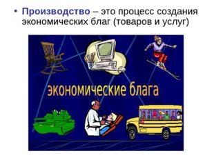 Производство – это процесс создания экономических благ (товаров и услуг)