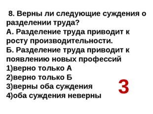 8. Верны ли следующие суждения о разделении труда? А. Разделение труда приво
