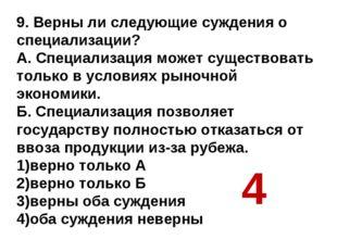 9. Верны ли следующие суждения о специализации? А. Специализация может сущест