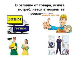 В отличие от товара, услуга потребляется в момент её производства.
