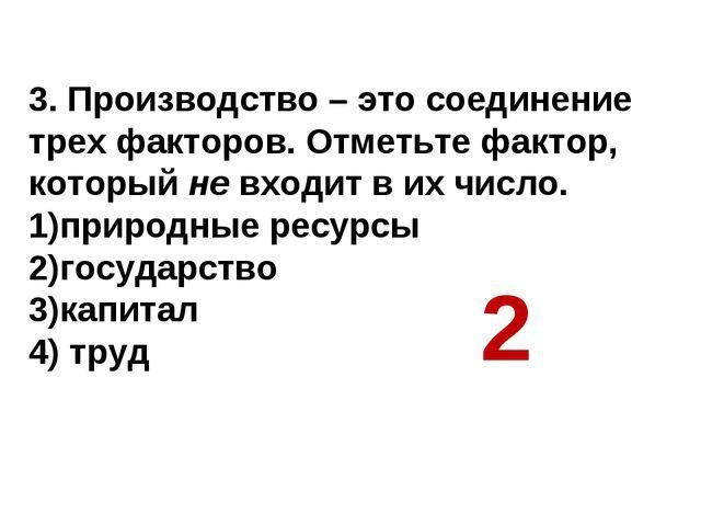 3. Производство – это соединение трех факторов. Отметьте фактор, который не в...