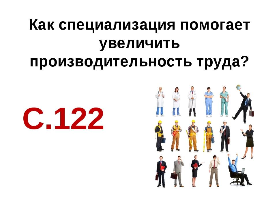 Как специализация помогает увеличить производительность труда? С.122