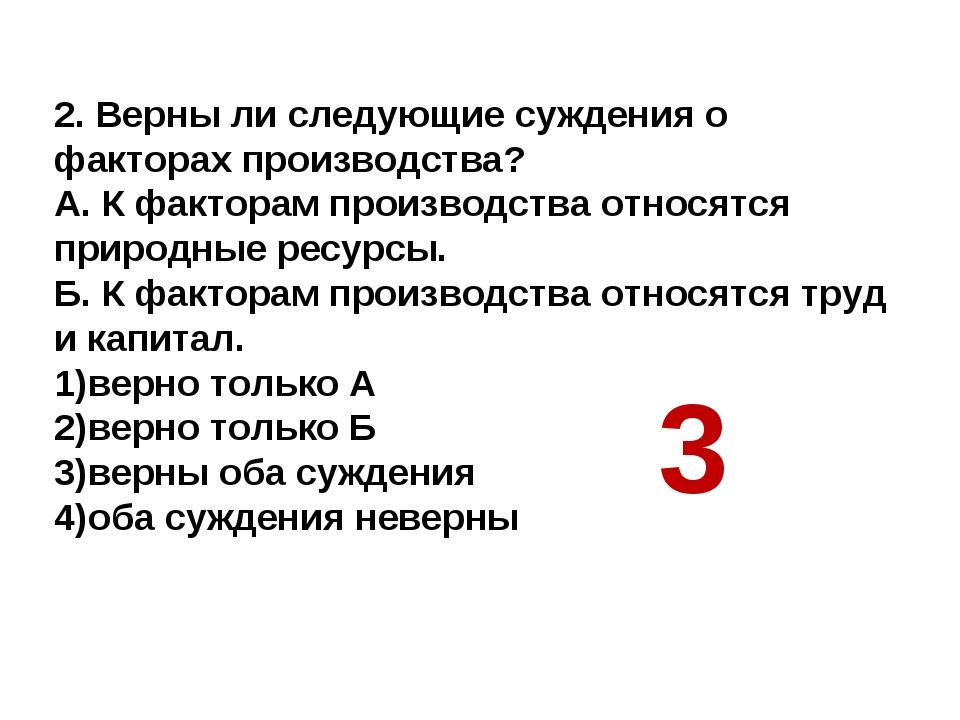 2. Верны ли следующие суждения о факторах производства? А. К факторам произво...