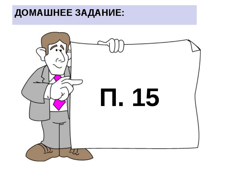П. 15 ДОМАШНЕЕ ЗАДАНИЕ:
