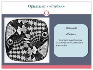Орнамент - «Рыбки» Орнамент «Рыбки» - Замечательный пример симметричного разб