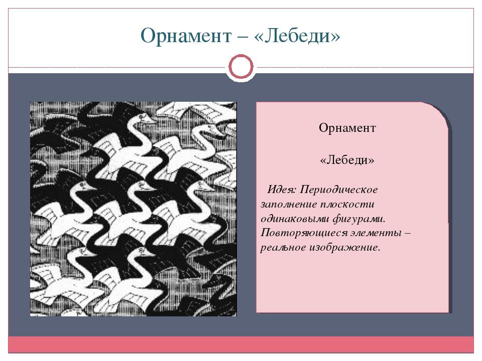 Орнамент – «Лебеди» Орнамент «Лебеди» Идея: Периодическое заполнение плоскост...