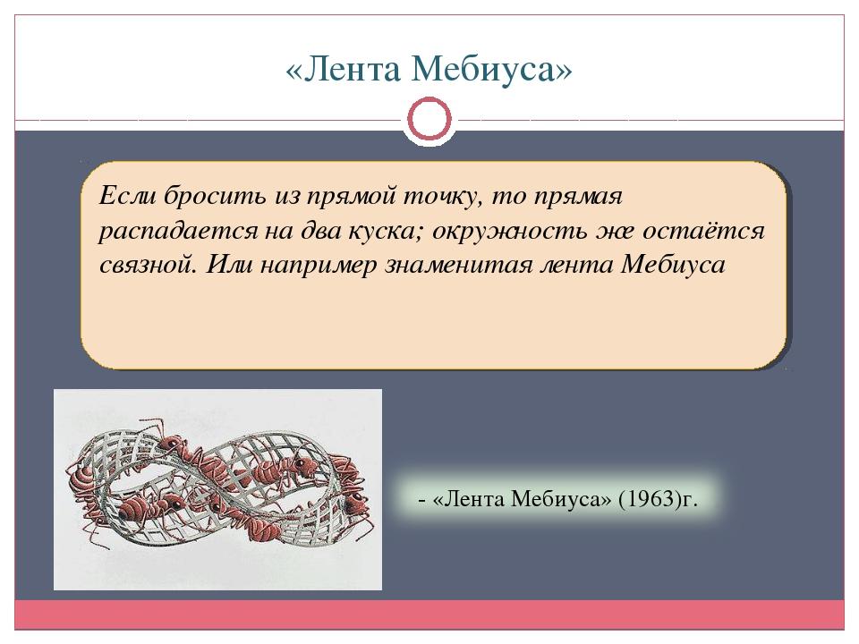 «Лента Мебиуса» Если бросить из прямой точку, то прямая распадается на два ку...