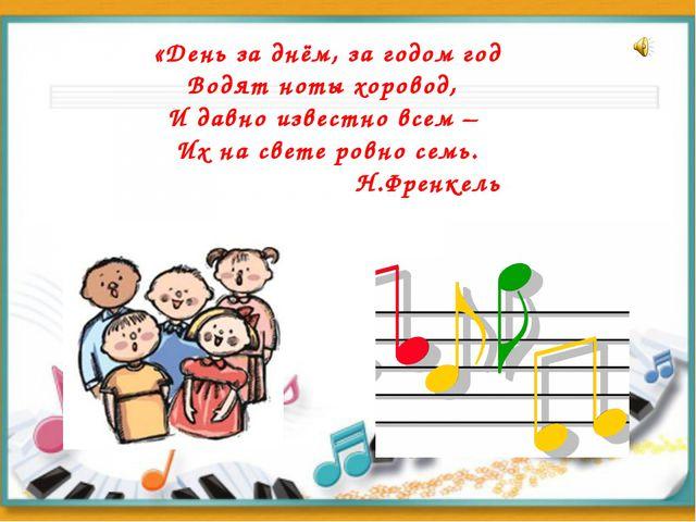 «День за днём, за годом год Водят ноты хоровод, И давно известно всем – Их на...
