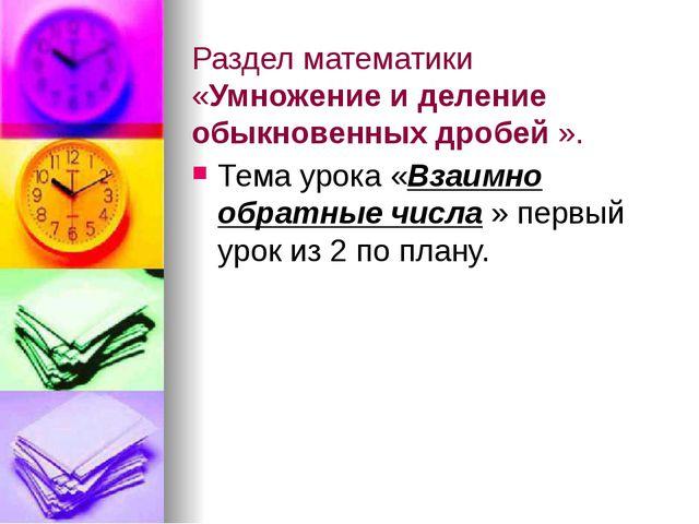 Раздел математики «Умножение и деление обыкновенных дробей ». Тема урока «Вза...