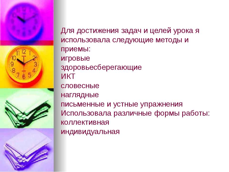 Для достижения задач и целей урока я использовала следующие методы и приемы:...