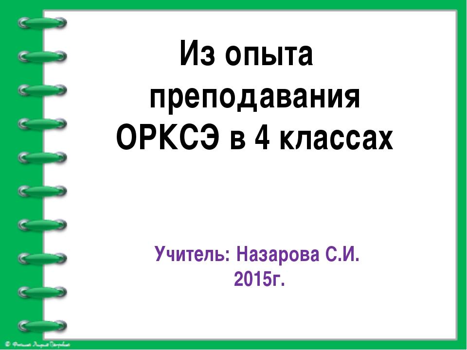Из опыта преподавания ОРКСЭ в 4 классах Учитель: Назарова С.И. 2015г.