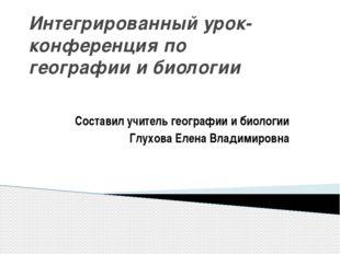 Интегрированный урок- конференция по географии и биологии Составил учитель ге