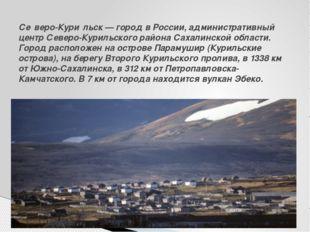 Се́веро-Кури́льск— город вРоссии, административный центрСеверо-Курильского