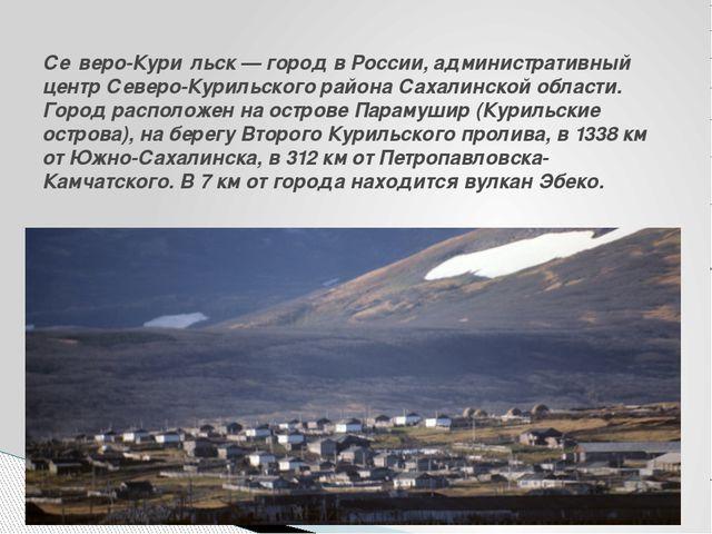 Се́веро-Кури́льск— город вРоссии, административный центрСеверо-Курильского...