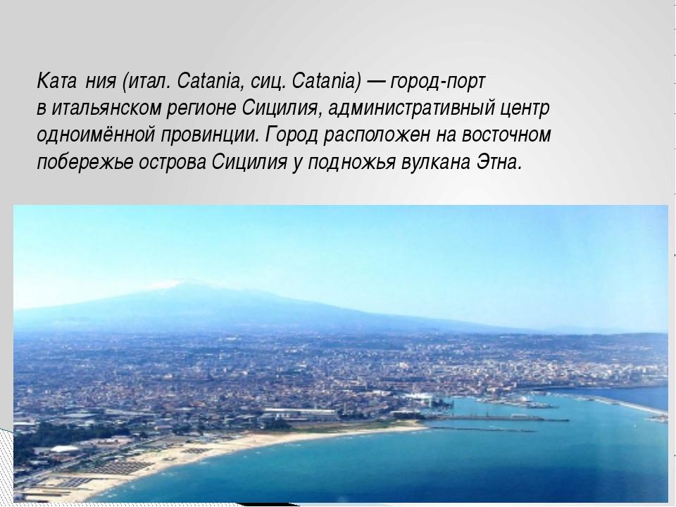 Ката́ния(итал.Catania,сиц.Catania)— город-порт витальянскомрегионеСи...