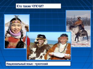 Национальный язык - чукотский. Кто такие ЧУКЧИ?.