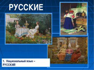 РУССКИЕ Национальный язык – РУССКИЙ