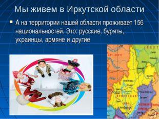 Мы живем в Иркутской области А на территории нашей области проживает 156 наци