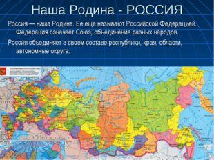 Наша Родина - РОССИЯ Россия — наша Родина. Ее еще называют Российской Федерац