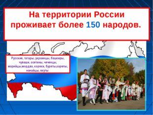 На территории России проживает более 150 народов. Русские, татары, украинцы,