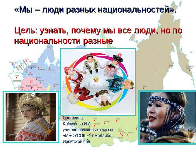 «Мы – люди разных национальностей». Цель: узнать, почему мы все люди, но по н...