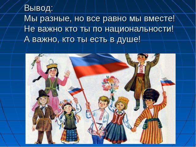 Вывод: Мы разные, но все равно мы вместе! Не важно кто ты по национальности!...