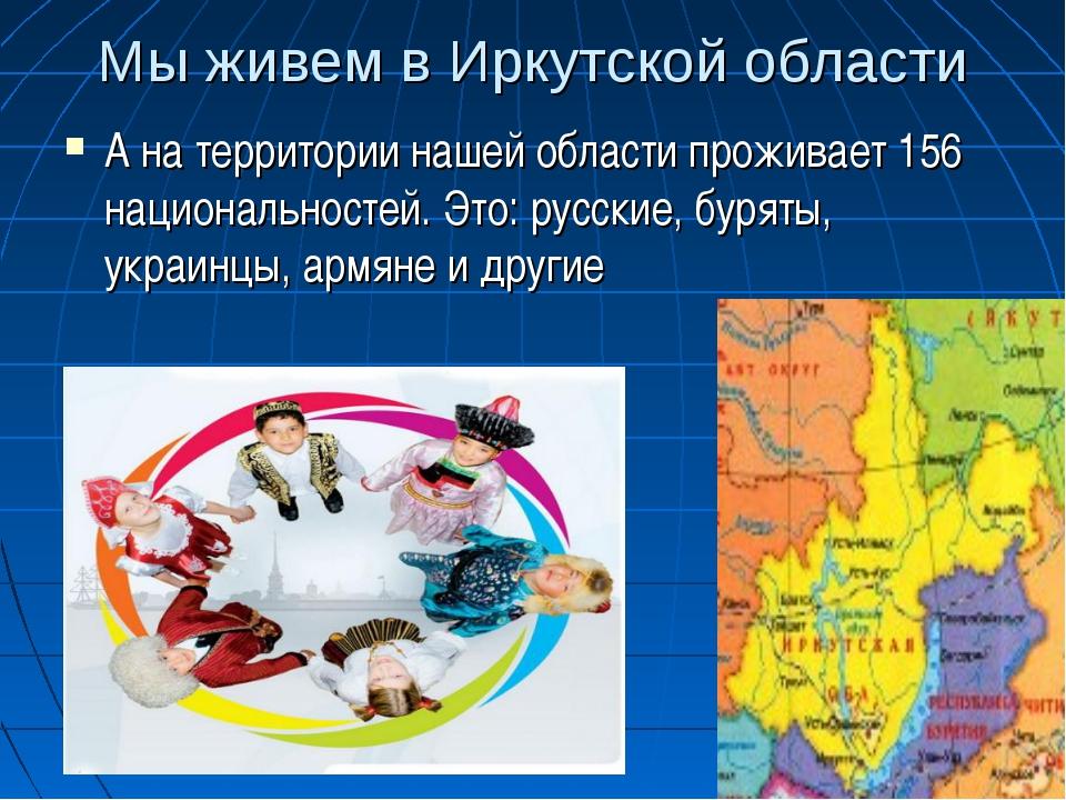 Мы живем в Иркутской области А на территории нашей области проживает 156 наци...