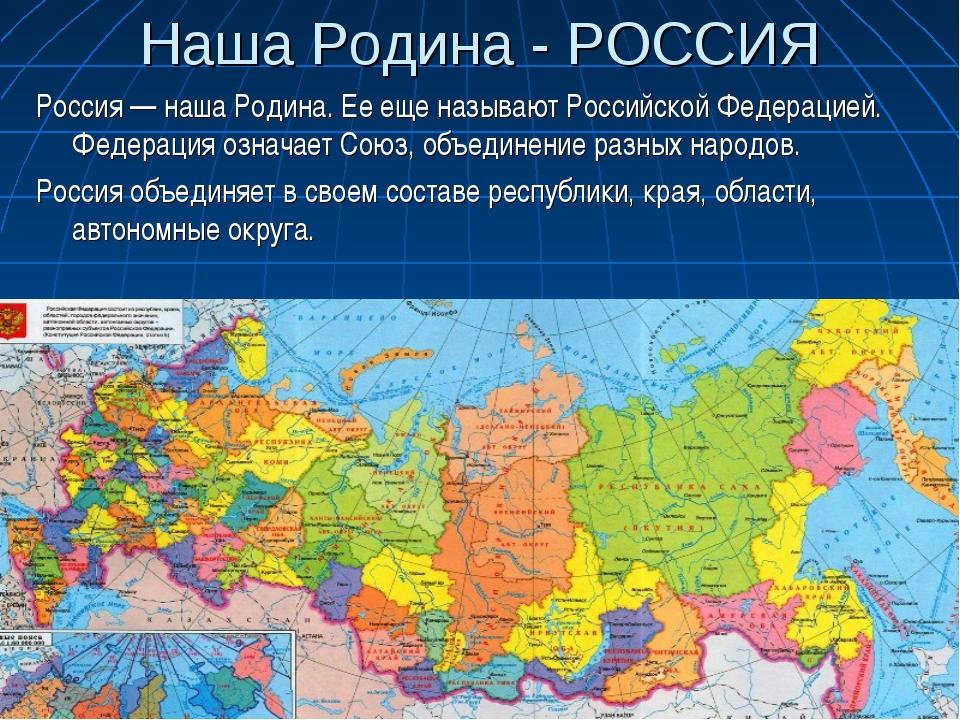 Наша Родина - РОССИЯ Россия — наша Родина. Ее еще называют Российской Федерац...