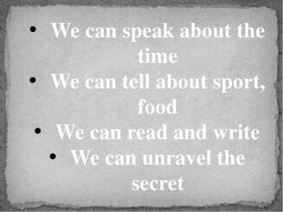 We can speak about the time We can tell about sport, food We can read and wri