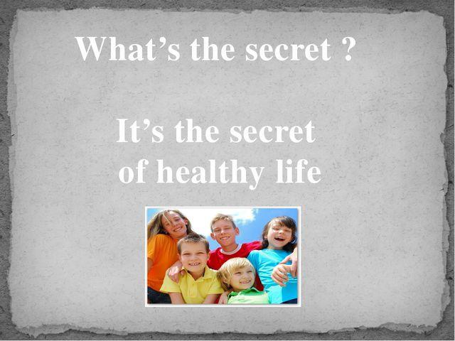 What's the secret ? It's the secret of healthy life