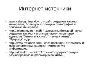 Интернет-источники www.catalogmineralov.ru – сайт содержит каталог минералов,