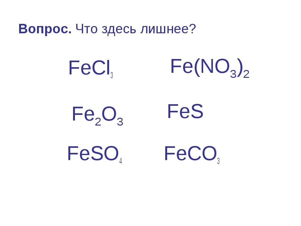 Вопрос. Что здесь лишнее? FeCl3 FeS FeSO4 FeCO3 Fe(NO3)2 Fe2O3