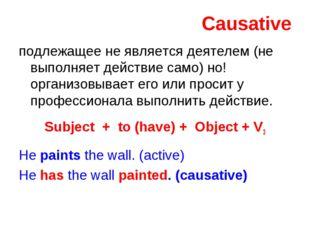 Causative подлежащее не является деятелем (не выполняет действие само) но! ор