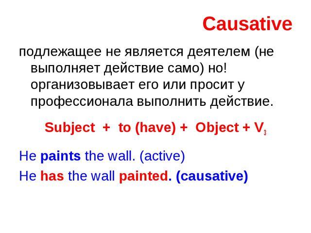 Causative подлежащее не является деятелем (не выполняет действие само) но! ор...