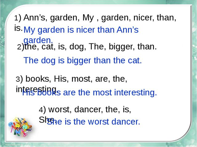 1) Ann's, garden, My , garden, nicer, than, is. My garden is nicer than Ann's...