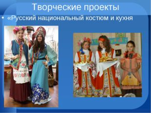 Творческие проекты «Русский национальный костюм и кухня