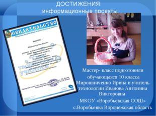 ДОСТИЖЕНИЯ информационные проекты Мастер- класс подготовили обучающаяся 10 кл