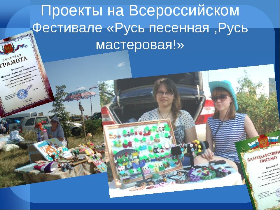 Проекты на Всероссийском Фестивале «Русь песенная ,Русь мастеровая!»