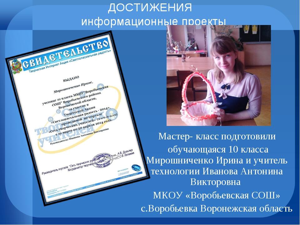 ДОСТИЖЕНИЯ информационные проекты Мастер- класс подготовили обучающаяся 10 кл...