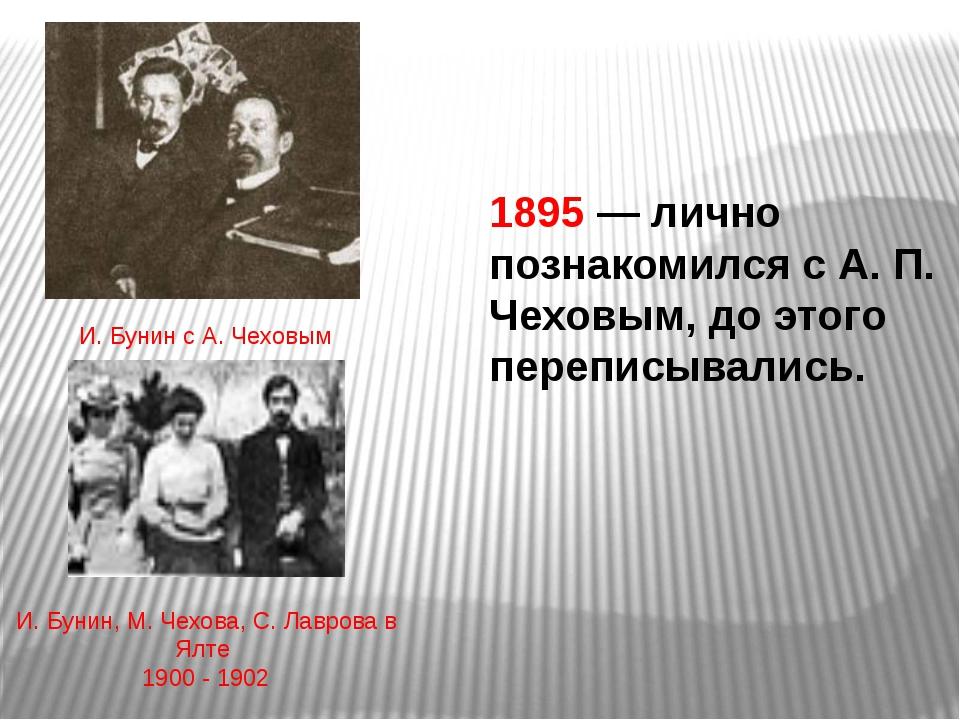 1895 — лично познакомился с А. П. Чеховым, до этого переписывались. И. Бунин...