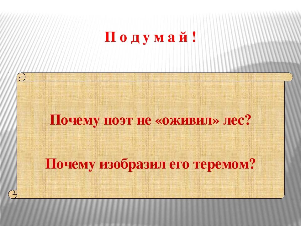 П о д у м а й ! Почему поэт не «оживил» лес? Почему изобразил его теремом?