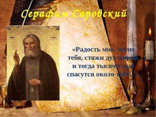 Серафим Саровский «Радость моя, молю тебя, стяжи дух мирен, и тогда тысячи ду