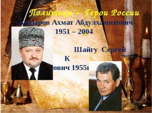 Политики – Герои России Кадыров Ахмат Абдулхамитович 1951 – 2004 Шайгу Сергей