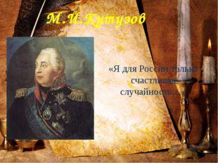 М.И.Кутузов «Я для России только счастливая случайность…»
